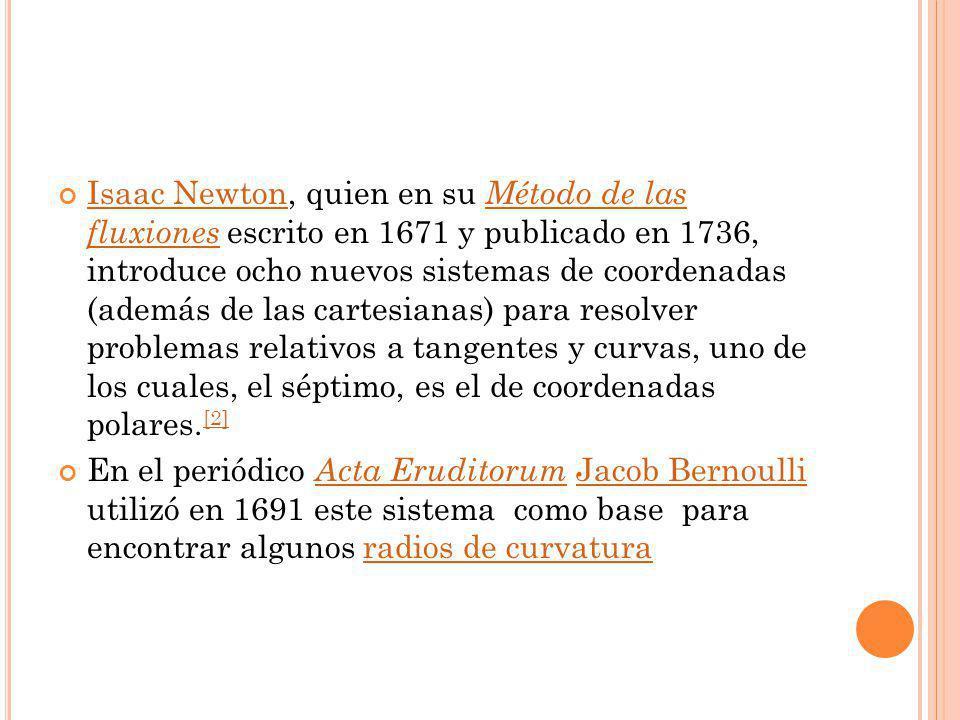 Isaac Newton, quien en su Método de las fluxiones escrito en 1671 y publicado en 1736, introduce ocho nuevos sistemas de coordenadas (además de las cartesianas) para resolver problemas relativos a tangentes y curvas, uno de los cuales, el séptimo, es el de coordenadas polares.[2]